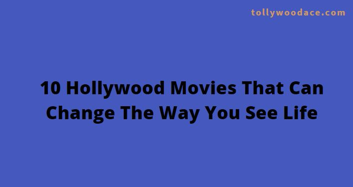 10 Hollywood Movies That Can Change The Way You See Life